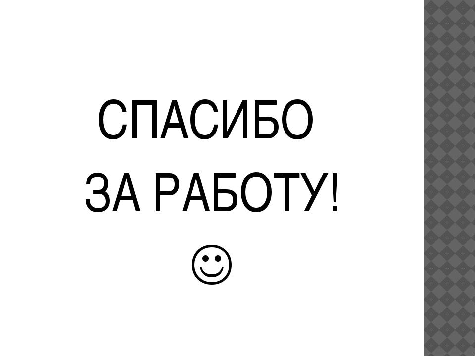 СПАСИБО ЗА РАБОТУ! 