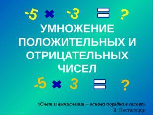 УМНОЖЕНИЕ ПОЛОЖИТЕЛЬНЫХ И ОТРИЦАТЕЛЬНЫХ ЧИСЕЛ -5 -3 ? -5 3 ? «Счет и вычислен