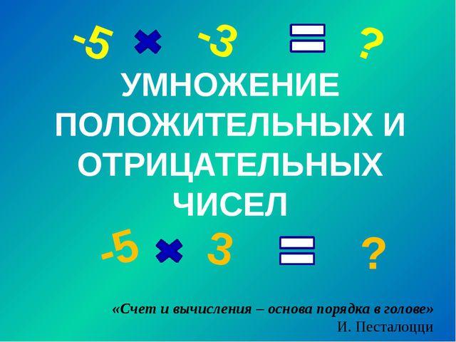 УМНОЖЕНИЕ ПОЛОЖИТЕЛЬНЫХ И ОТРИЦАТЕЛЬНЫХ ЧИСЕЛ -5 -3 ? -5 3 ? «Счет и вычислен...