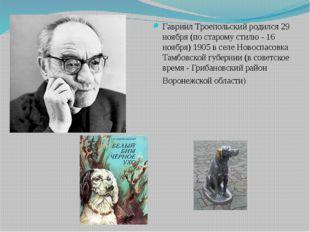 Гавриил Троепольский родился 29 ноября (по старому стилю - 16 ноября) 1905 в