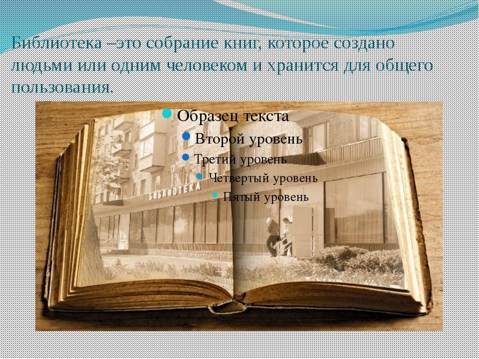 Библиотека –это собрание книг, которое создано людьми или одним человеком и х...
