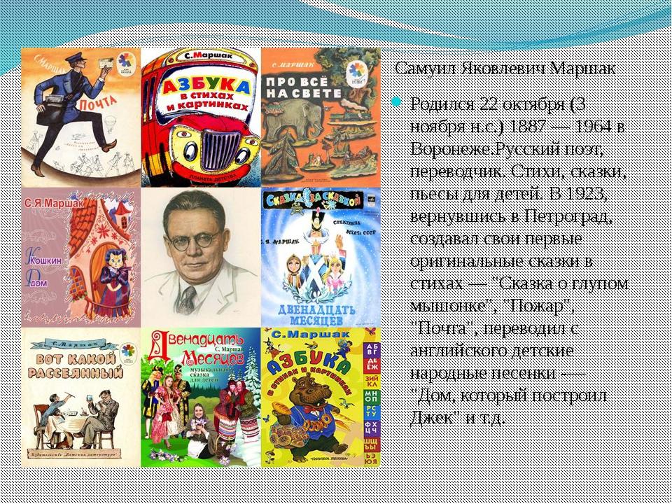 Самуил Яковлевич Маршак Родился 22 октября (3 ноября н.с.) 1887 — 1964 в Вор...