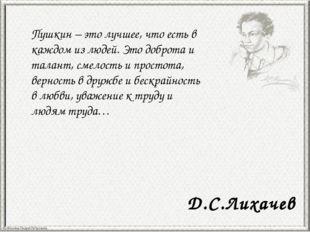 Пушкин – это лучшее, что есть в каждом из людей. Это доброта и талант, смелос