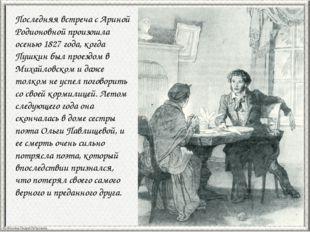 Последняя встреча с Ариной Родионовной произошла осенью 1827 года, когда Пушк