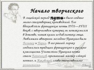 Начало творческого пути В лицейский период Пушкиным было создано много стихот
