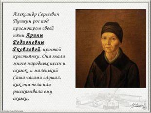 Александр Сергеевич Пушкин рос под присмотром своей няни Арины Родионовны Яко