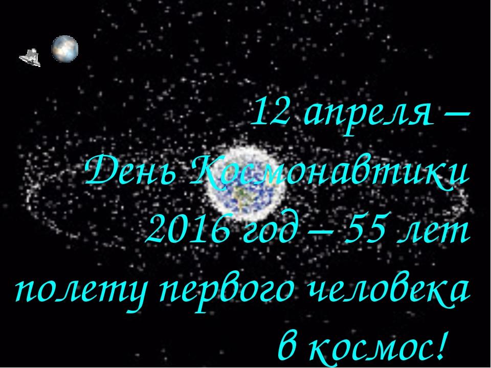 12 апреля – День Космонавтики 2016 год – 55 лет полету первого человека в кос...