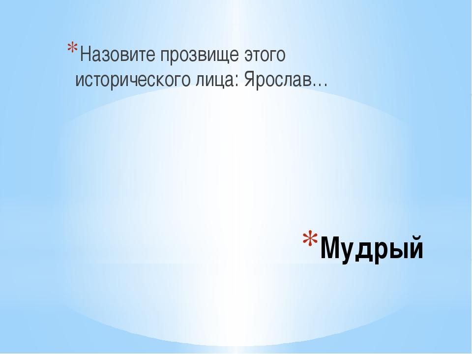 Мудрый Назовите прозвище этого исторического лица: Ярослав…