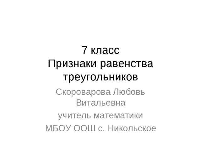 7 класс Признаки равенства треугольников Скороварова Любовь Витальевна учител...
