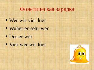 Фонетическая зарядка Wer-wir-vier-hier Woher-er-sehr-wer Der-er-wer Vier-wer-