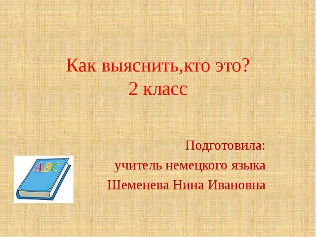 Как выяснить,кто это? 2 класс Подготовила: учитель немецкого языка Шеменева Н...