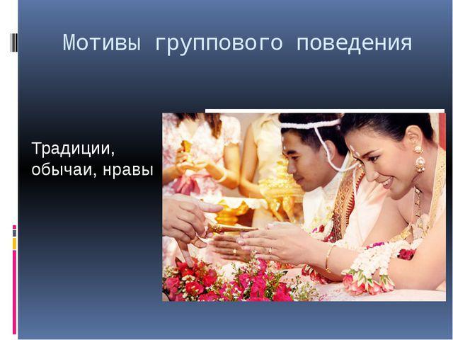 Мотивы группового поведения Традиции, обычаи, нравы
