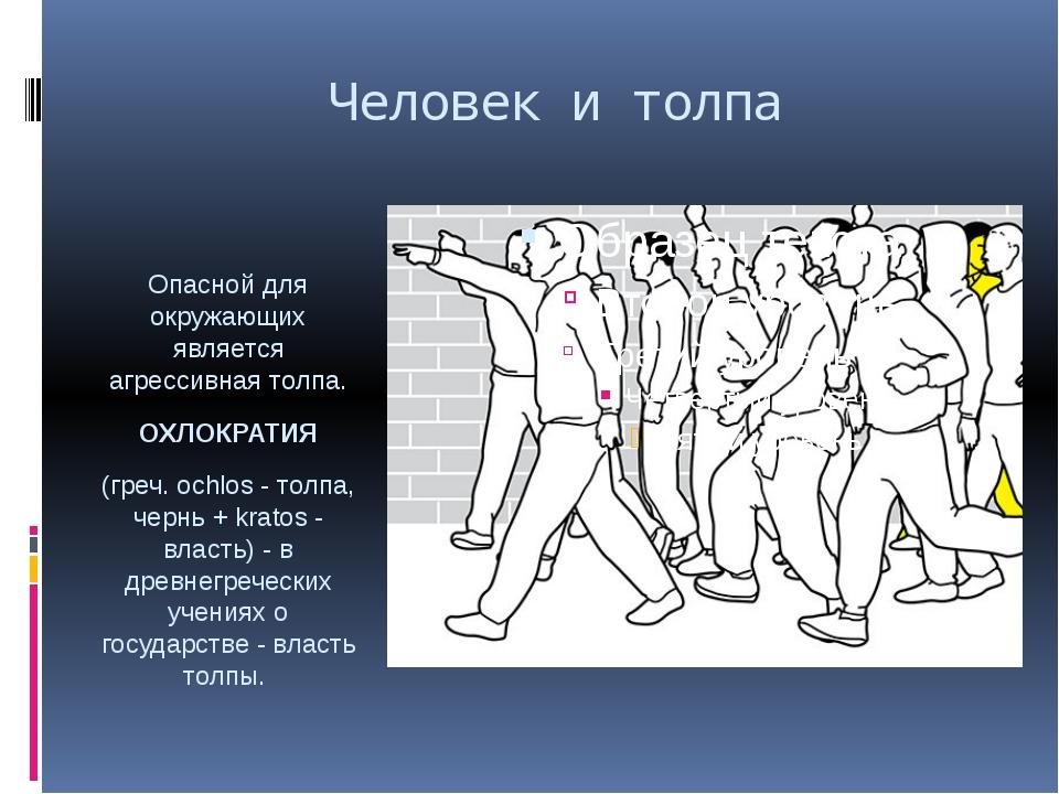 Человек и толпа Опасной для окружающих является агрессивная толпа. ОХЛОКРАТИЯ...