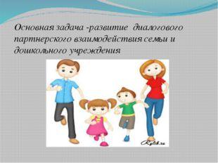 Основная задача -развитие диалогового партнерского взаимодействия семьи и до