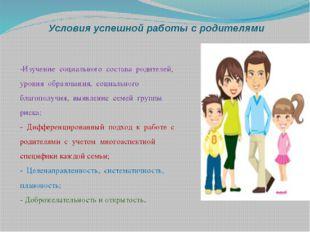 Условия успешной работы с родителями -Изучение социального состава родителей,