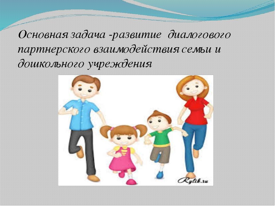 Основная задача -развитие диалогового партнерского взаимодействия семьи и до...