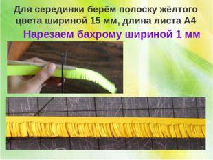 ПРИЁМ НАРЕЗКИ БАХРОМЫ Для серединки берём полоску жёлтого цвета шириной 15 м