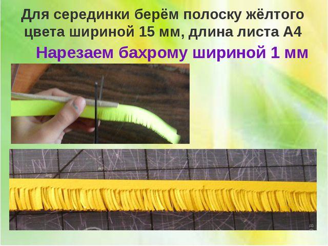 ПРИЁМ НАРЕЗКИ БАХРОМЫ Для серединки берём полоску жёлтого цвета шириной 15 м...