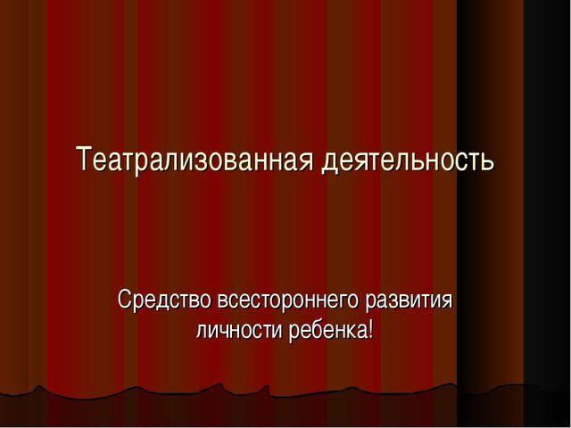 Театрализованная деятельность Средство всестороннего развития личности ребенка!