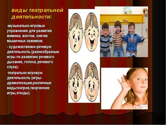 виды театральной деятельности: -музыкально-игровые упражнения для развития ми...