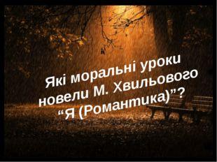 """Які моральні уроки новели М. Хвильового """"Я (Романтика)""""?"""