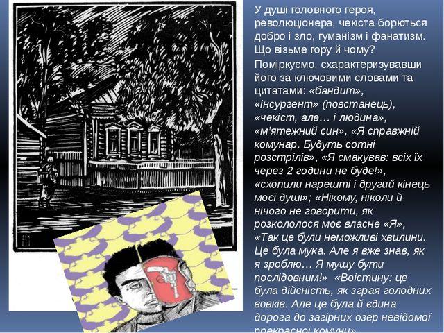 У душі головного героя, революціонера, чекіста борються добро і зло, гуманізм...