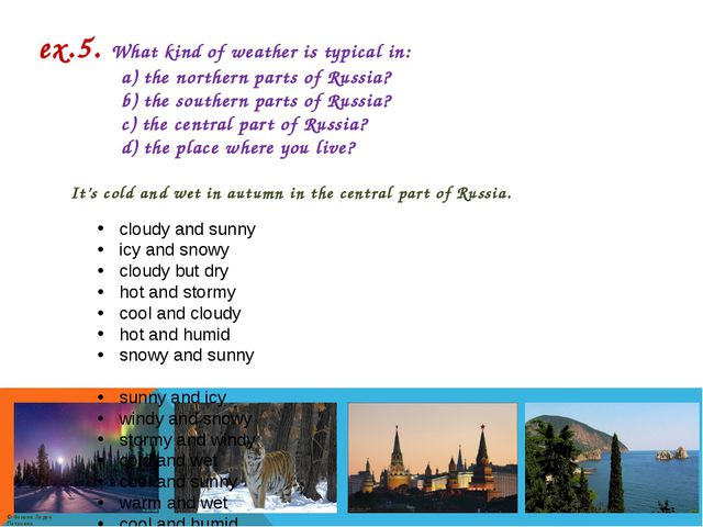 ex.5. What kind of weather is typical in: a) the northern parts of Russia? b)...
