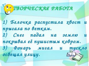 ТВОРЧЕСКАЯ РАБОТА 1) Белочка распустила хвост и прыгала по веткам. 2) Снег па