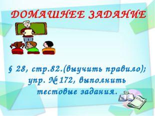 ДОМАШНЕЕ ЗАДАНИЕ § 28, стр.82.(выучить правило); упр. № 172, выполнить тестов