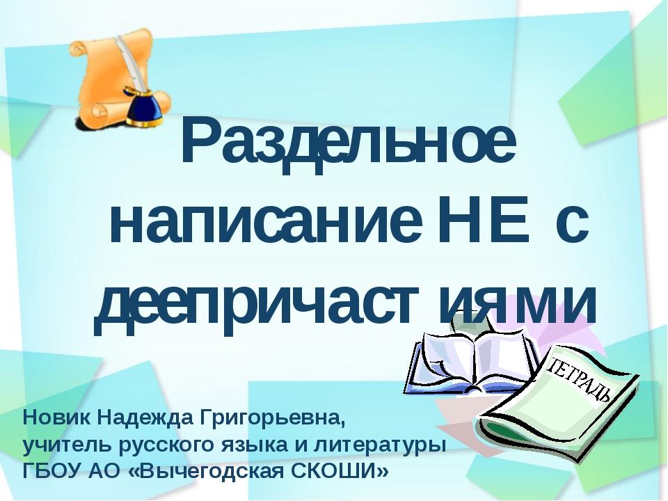 Раздельное написание НЕ с деепричастиями Новик Надежда Григорьевна, учитель р...