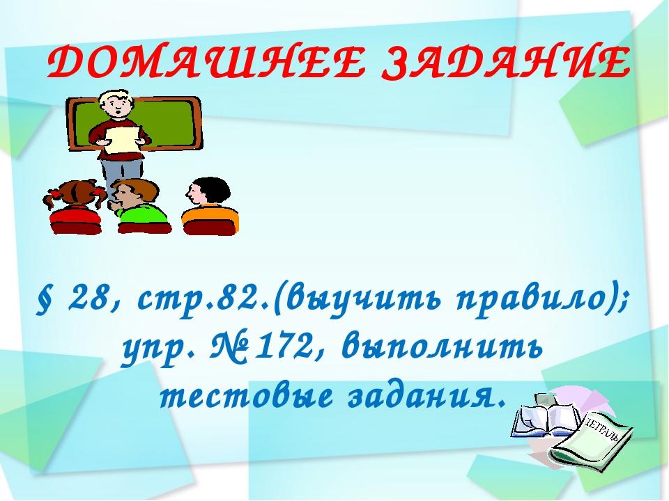 ДОМАШНЕЕ ЗАДАНИЕ § 28, стр.82.(выучить правило); упр. № 172, выполнить тестов...