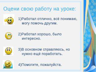 Оцени свою работу на уроке: 1)Работал отлично, всё понимаю, могу помочь други