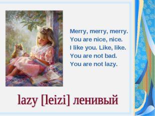 Merry, merry, merry. You are nice, nice. I like you. Like, like. You are not