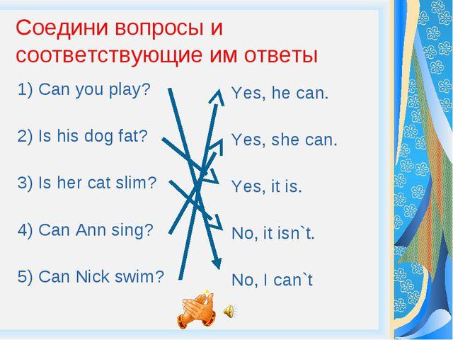 Соедини вопросы и соответствующие им ответы 1) Can you play? 2) Is his dog fa...