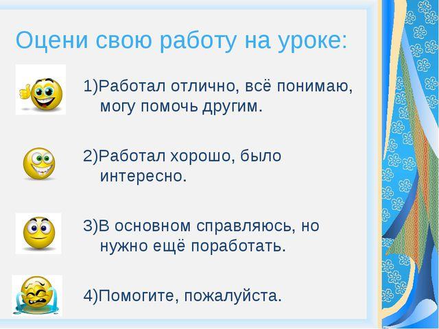 Оцени свою работу на уроке: 1)Работал отлично, всё понимаю, могу помочь други...