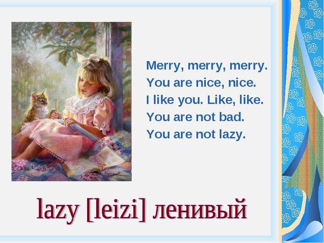Merry, merry, merry. You are nice, nice. I like you. Like, like. You are not...