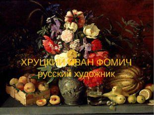 ХРУЦКИЙ ИВАН ФОМИЧ русский художник