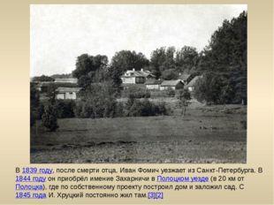 В 1839 году, после смерти отца, Иван Фомич уезжает из Санкт-Петербурга. В 184