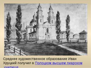 Среднее художественное образование Иван Хруцкий получил в Полоцком высшем пиа
