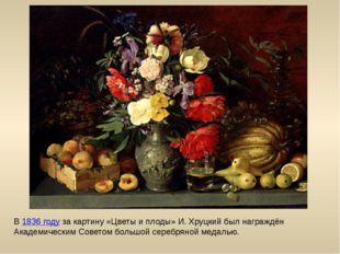 В 1836 году за картину «Цветы и плоды» И. Хруцкий был награждён Академическим