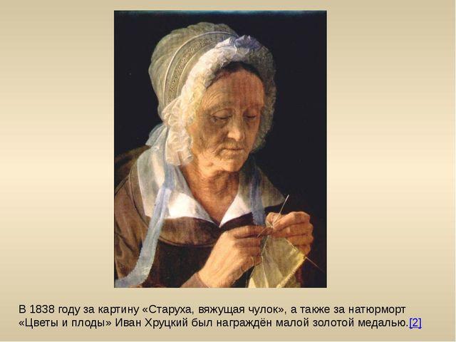 В 1838 году за картину «Старуха, вяжущая чулок», а также за натюрморт «Цветы...