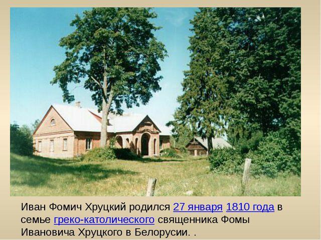 Иван Фомич Хруцкий родился 27 января 1810 года в семье греко-католического св...