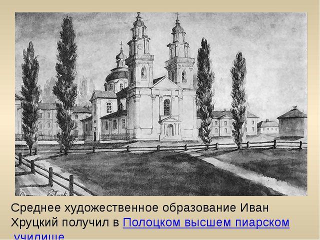 Среднее художественное образование Иван Хруцкий получил в Полоцком высшем пиа...