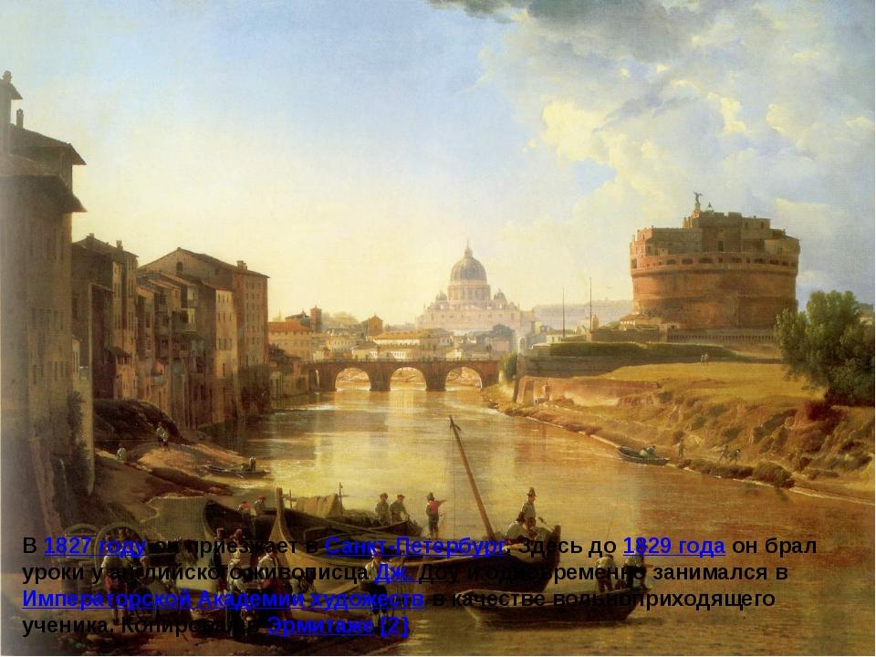 В 1827 году он приезжает в Санкт-Петербург. Здесь до 1829 года он брал уроки...