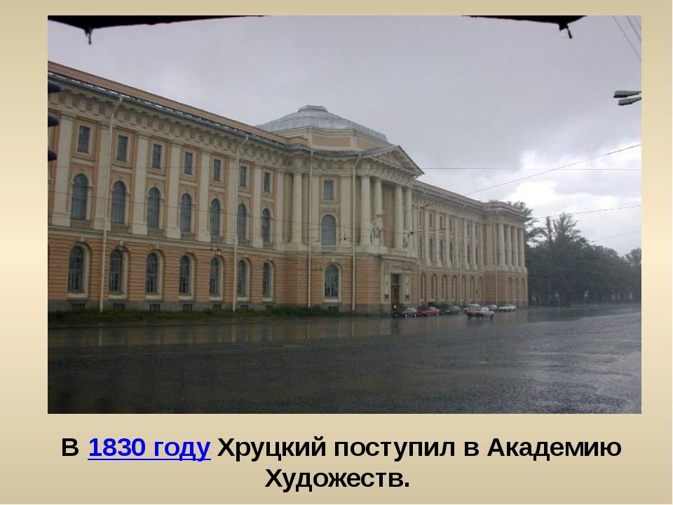 В 1830 году Хруцкий поступил в Академию Художеств.