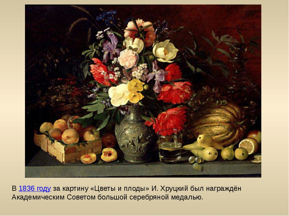 В 1836 году за картину «Цветы и плоды» И. Хруцкий был награждён Академическим...