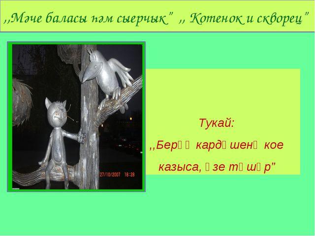 """. Тукай: ,,Берәү кардәшенә кое казыса, үзе төшәр"""" ,,Мәче баласы һәм сыерчык""""..."""