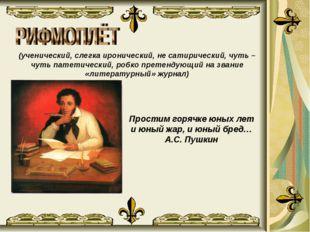 Простим горячке юных лет и юный жар, и юный бред… А.С. Пушкин  (ученический,