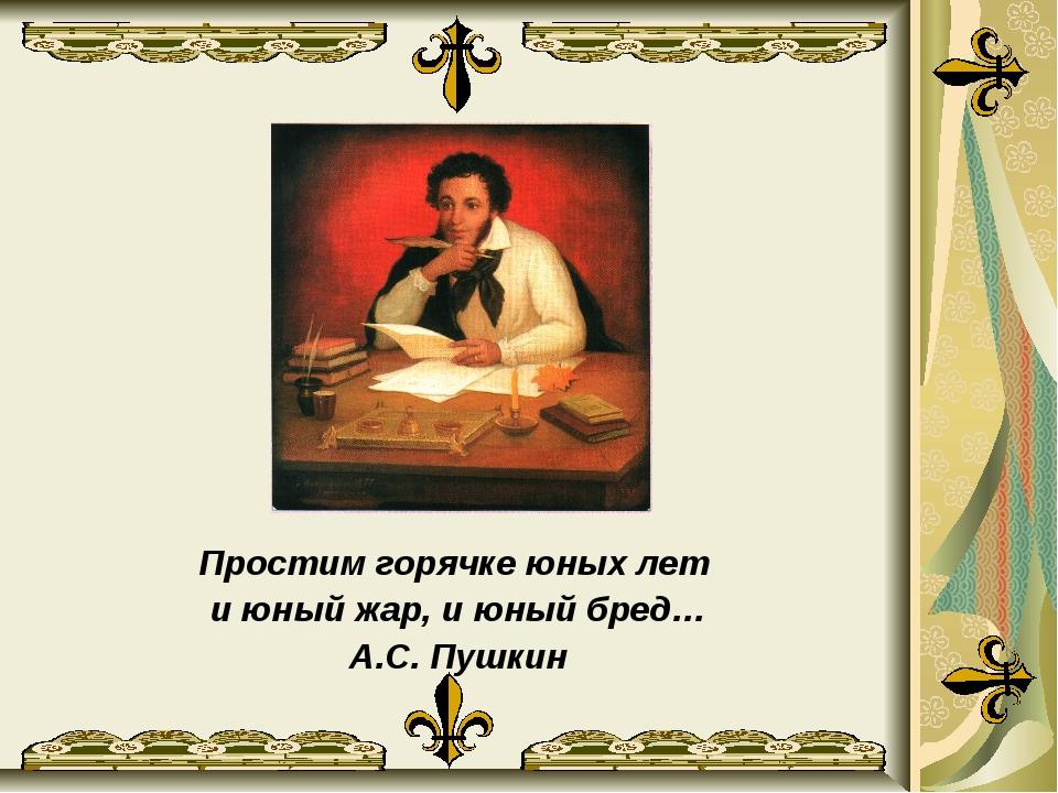 Простим горячке юных лет и юный жар, и юный бред… А.С. Пушкин