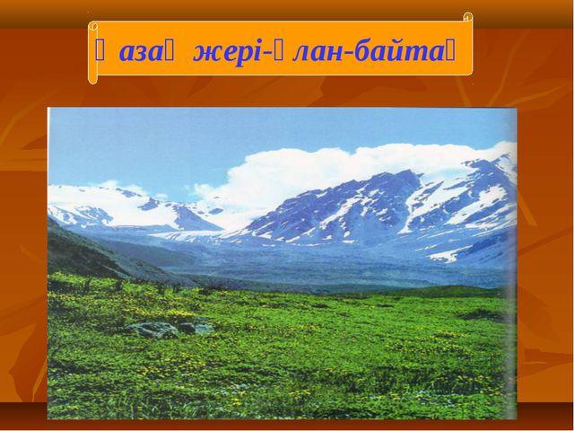 Қазақ жері-ұлан-байтақ